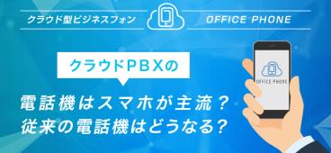 クラウドPBXの電話機はスマホが主流?従来の電話機はどうなる?