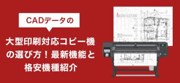 CADデータの大型印刷対応コピー機の選び方!最新機能と格安機種紹介