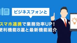 ビジネスフォンとスマホ連携で業務効率UP!便利機能8選と最新機能紹介