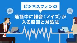 ビジネスフォンの通話中に雑音(ノイズ)が入る原因と対処法